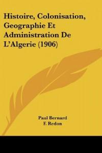 Histoire, Colonisation, Geographie Et Administration de L'Algerie (1906)