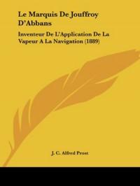 Le Marquis de Jouffroy D'Abbans: Inventeur de L'Application de La Vapeur a la Navigation (1889)