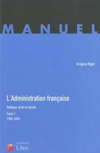 L'administration française, Politique, droit et société : Tome 1789-1870