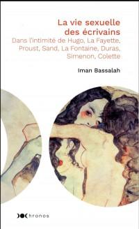 La vie sexuelle des écrivains : Dans l'intimité de Hugo, La Fayette, Proust, Sand, La Fontaine, Duras, Simenon, Colette