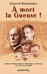 A mort la Gueuse ! : Comment Pétain liquida la République à Bordeaux, 15, 16 et 17 juin 1940