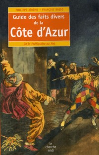 Guide des faits divers de la Côte d'Azur : De la Préhistoire au Net