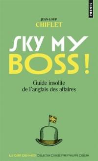Sky my boss ! Ciel mon patron ! : Guide insolite de l'anglais des affaires