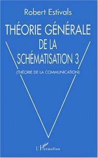 Théorie générale de la schématisation : Tome 3, Théorie de la communication
