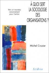 A quoi sert la sociologie des organisations ? Tome 2 - Vers un nouveau raisonnement pour l'action
