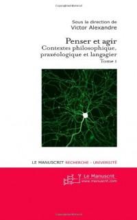 Penser et Agir: Contextes Philosophique, Praxeologique et Langagier Tome I
