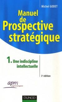 Manuel de prospective stratégique : Tome 1, Une discipline intellectuelle