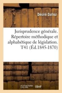 Jurisprudence générale. Répertoire méthodique et alphabétique de législation. T41 (Éd.1845-1870)