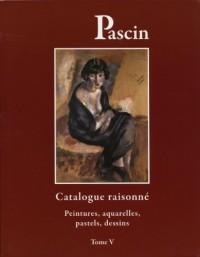 Pascin : Tome 5, Catalogue raisonné, Peintures, aquarelles, pastels, dessins