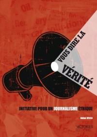 Vous dire la vérité : Initiative pour un journalisme éthique
