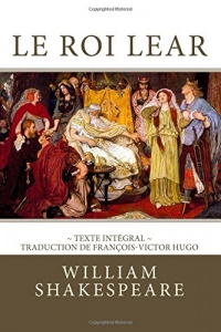 Le Roi Lear: Edition intégrale - Traduction de François-Victor Hugo
