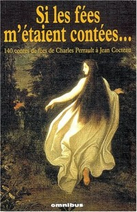 Si les fées m'étaient contées : 140 contes de fées de Charles Perrault à Jean Cocteau