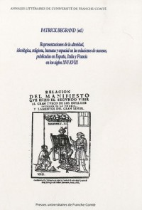 Representaciones de la alteridad, ideológica, religiosa, humana y espacial en las relaciones de sucesos, publicadas en España, Italia y Francia en los ... UFC Besançon, 6, 7, 8, de septiembre de 2007