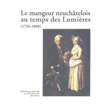 Le mangeur neuchâtelois et quelques voisins au temps des Lumières (1730-1800)