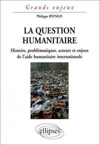 La question humanitaire : Histoire, problématiques, acteurs et enjeux de l'aide humanitaire international
