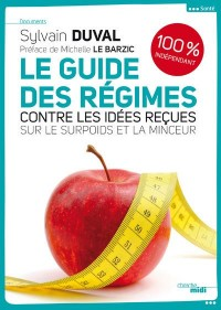 Le guide des Régimes : Contre les idées reçues sur le surpoids et la minceur