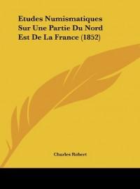Etudes Numismatiques Sur Une Partie Du Nord Est de La France (1852)