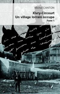 Xivry-Circourt un village lorrain occupé, tome 1 : L'invasion d'août 1914 et le début de l'occupation