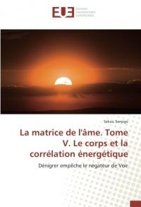 La matrice de l'Ame. Tome V. Le corps et la correlation energetique: Denigrer empEche le negateur de Voir