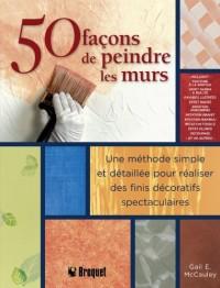 50 façons de peindre les murs : Une méthode simple et détaillée pour réaliser des finis décoratifs spectaculaires