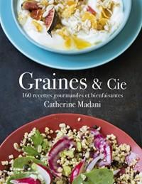 Graines & Cie : 160 recettes gourmandes et bienfaisantes