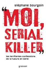 Moi, serial killer: Douze terrifiantes confessions de tueurs en série
