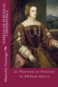 Isabelle de Portugal, L'Impératrice: Le Pouvoir au féminin au XVIème siècle
