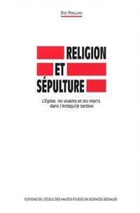 Religion et sépulture : L'Eglise, les vivants et les morts dans L'Antiquité tardive