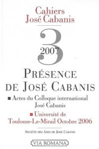 Présence de Jose Cabanis : actes du colloque international José Cabanis, Toulouse-Le-Mirail, octobre 2006