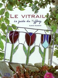 Le vitrail : Le guide du Tiffany