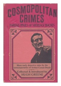 Cosmopolitan Crimes; Foreign Rivals of Sherlock Holmes. Collected & Introduced by Hugh Greene