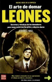Arte de domar leones, el . secretos y tecnicas de domadores para tener exito con jefes y clientes duros