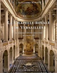 La chapelle royale de Versailles : Le dernier grand chantier de Louis XIV