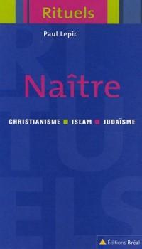 Naître : Rituels de la naissance et de la petite enfance dans le judaïsme, le christianisme et l'islam