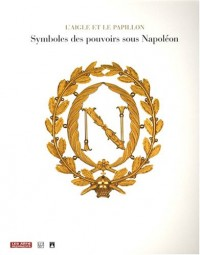 L'aigle et le papillon : Symboles des pouvoirs sous Napoléon 1800-1815