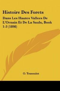 Histoire Des Forets: Dans Les Hautes Vallees de L'Ornain Et de La Saulx, Book 1-3 (1898)