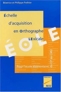 Echelle d'Acquisition en Orthographe Lexicale EOLE. Pour l'école élémentaire du CP au CM2