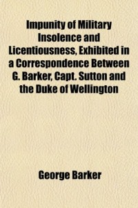 Impunity of Military Insolence and Licentiousness, Exhibited in a Correspondence Between G. Barker, Capt. Sutton and the Duke of Wellington