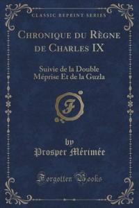 Chronique Du Regne de Charles IX: Suivie de la Double Meprise Et de la Guzla (Classic Reprint)