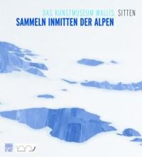 Le Musee d'Art du Valais, Sion - Collectionner au Coeur des Alpes (Allemand)