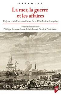 La mer, la guerre et les affaires: Enjeux et réalités maritimes de la Révolution française