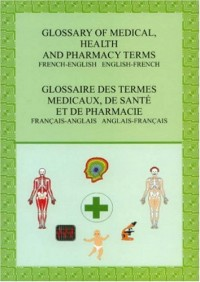 Glossary of Medical, Health and Pharmacy Terms: French-English English-French