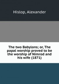 The two Babylons; or, The papal worship proved to be the worship of Nimrod and his wife (1871)