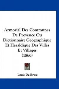 Armorial Des Communes de Provence Ou Dictionnaire Geographique Et Heraldique Des Villes Et Villages (1866)