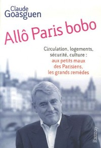 Allô Paris bobo : Circulation, logements, sécurité, culture : aux petits maux parisiens, les grands remèdes