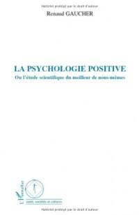 La psychologie positive : Ou l'étude scientifique du meilleur de nous-mêmes