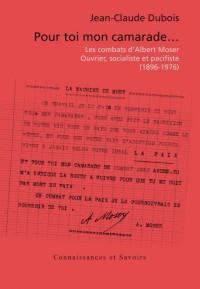 pour toi mon camarade... ; les combats d'Albert Moser ; ouvrier, socialiste et pacifiste (1896-1976)