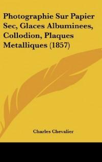 Photographie Sur Papier SEC, Glaces Albuminees, Collodion, Plaques Metalliques (1857)
