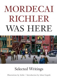 Mordecai Richler Was Here: Selected Writings