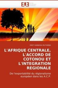 L'AFRIQUE CENTRALE, L'ACCORD DE COTONOU ET L'INTEGRATION REGIONALE: De l'exportabilité du régionalisme européen dans les A.C.P.